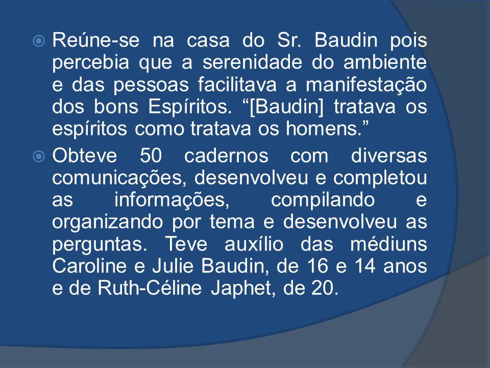 Reúne-se na casa do Sr. Baudin pois percebia que a serenidade do ambiente e das pessoas facilitava a manifestação dos bons Espíritos. [Baudin] tratava os espíritos como tratava os homens.